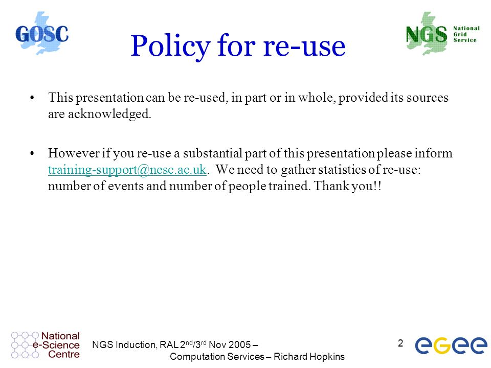 NGS Induction, RAL 2 nd /3 rd Nov 2005 – Computation Services – Richard Hopkins 2 Policy for re-use This presentation can be re-used, in part or in wh