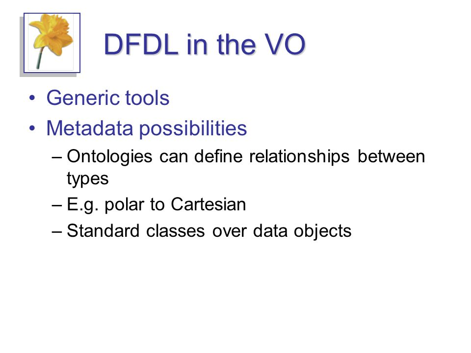 DFDL in the VO Generic tools Metadata possibilities –Ontologies can define relationships between types –E.g.