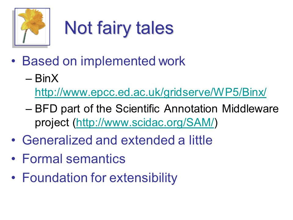 Not fairy tales Based on implemented work –BinX http://www.epcc.ed.ac.uk/gridserve/WP5/Binx/ http://www.epcc.ed.ac.uk/gridserve/WP5/Binx/ –BFD part of the Scientific Annotation Middleware project (http://www.scidac.org/SAM/)http://www.scidac.org/SAM/ Generalized and extended a little Formal semantics Foundation for extensibility