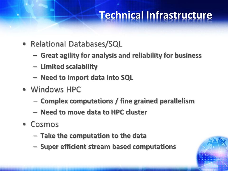 Relational Databases/SQLRelational Databases/SQL –Great agility for analysis and reliability for business –Limited scalability –Need to import data into SQL Windows HPCWindows HPC –Complex computations / fine grained parallelism –Need to move data to HPC cluster CosmosCosmos –Take the computation to the data –Super efficient stream based computations