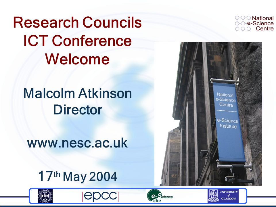 Research Councils ICT Conference Welcome Malcolm Atkinson Director www.nesc.ac.uk 17 th May 2004