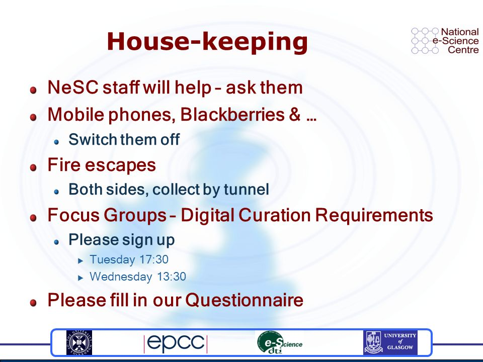 House-keeping NeSC staff will help – ask them Mobile phones, Blackberries & … Switch them off Fire escapes Both sides, collect by tunnel Focus Groups – Digital Curation Requirements Please sign up Tuesday 17:30 Wednesday 13:30 Please fill in our Questionnaire