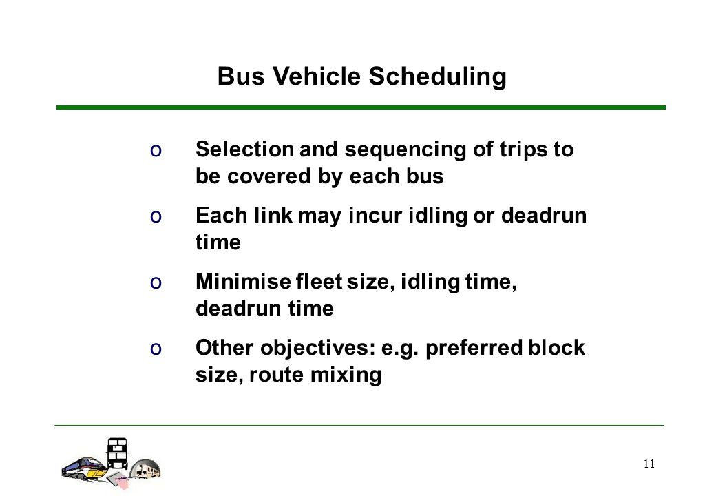 11 Bus Vehicle Scheduling oSelection and sequencing of trips to be covered by each bus oEach link may incur idling or deadrun time oMinimise fleet size, idling time, deadrun time oOther objectives: e.g.