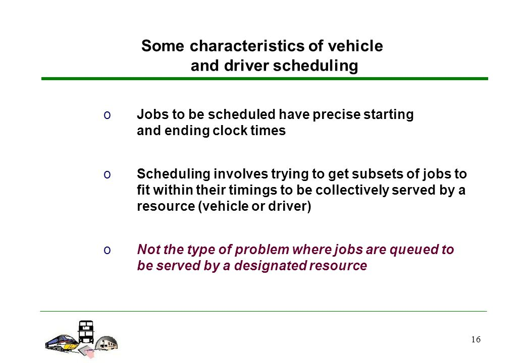 16 oJobs to be scheduled have precise starting and ending clock times oScheduling involves trying to get subsets of jobs to fit within their timings to be collectively served by a resource (vehicle or driver) oNot the type of problem where jobs are queued to be served by a designated resource Some characteristics of vehicle and driver scheduling