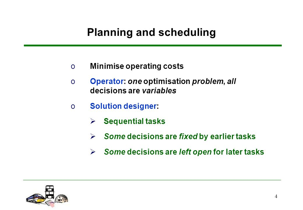 4 Planning and scheduling oMinimise operating costs oOperator: one optimisation problem, all decisions are variables oSolution designer: Sequential tasks Some decisions are fixed by earlier tasks Some decisions are left open for later tasks