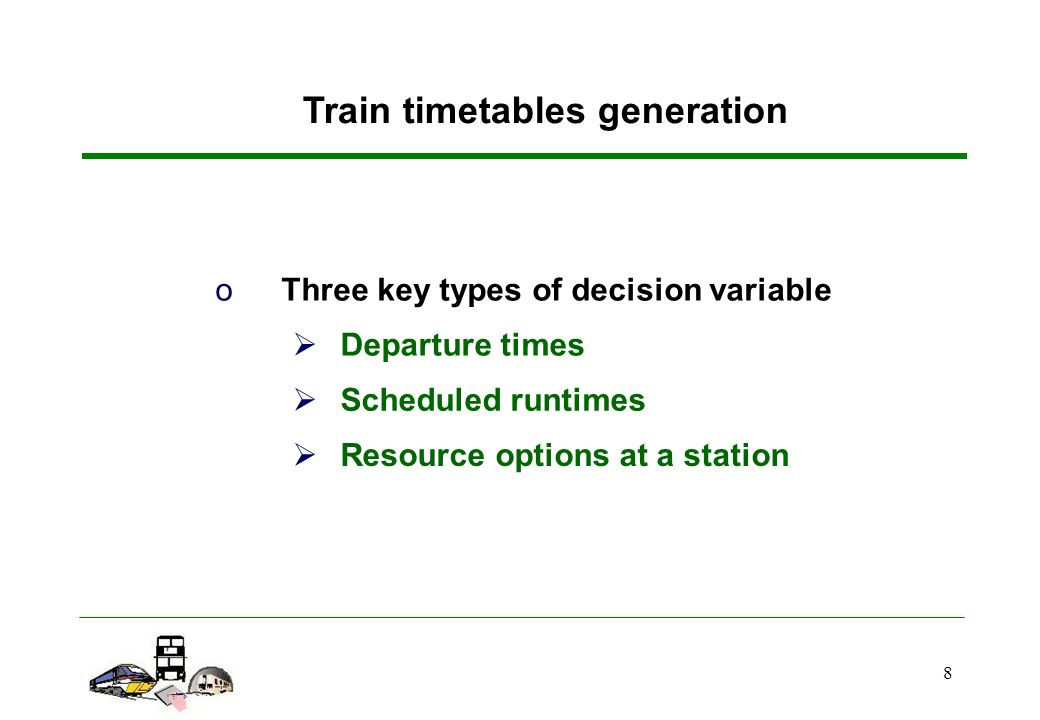 8 oThree key types of decision variable Departure times Scheduled runtimes Resource options at a station Train timetables generation