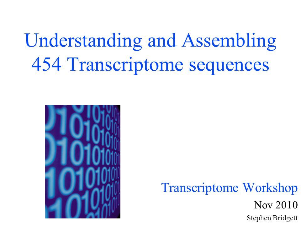 Understanding and Assembling 454 Transcriptome sequences Transcriptome Workshop Nov 2010 Stephen Bridgett