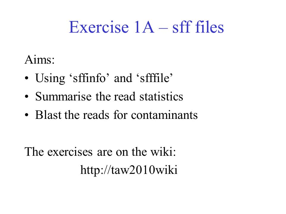 Exercise 1A – sff files Aims: Using sffinfo and sfffile Summarise the read statistics Blast the reads for contaminants The exercises are on the wiki: