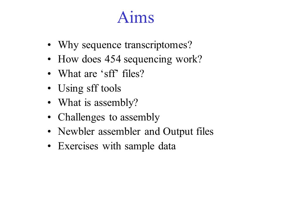 Aims Why sequence transcriptomes? How does 454 sequencing work? What are sff files? Using sff tools What is assembly? Challenges to assembly Newbler a