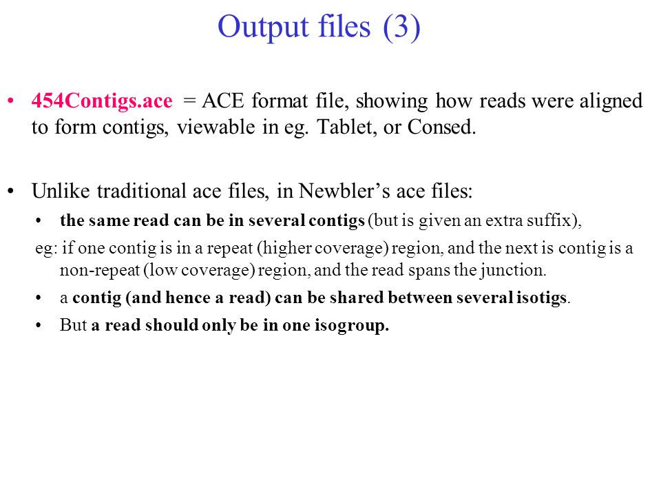 Output files (3) 454Contigs.ace = ACE format file, showing how reads were aligned to form contigs, viewable in eg. Tablet, or Consed. Unlike tradition
