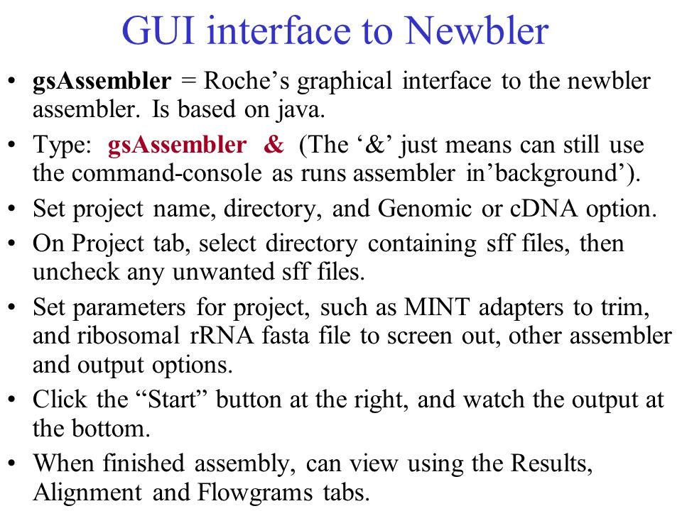 GUI interface to Newbler gsAssembler = Roches graphical interface to the newbler assembler. Is based on java. Type: gsAssembler & (The & just means ca