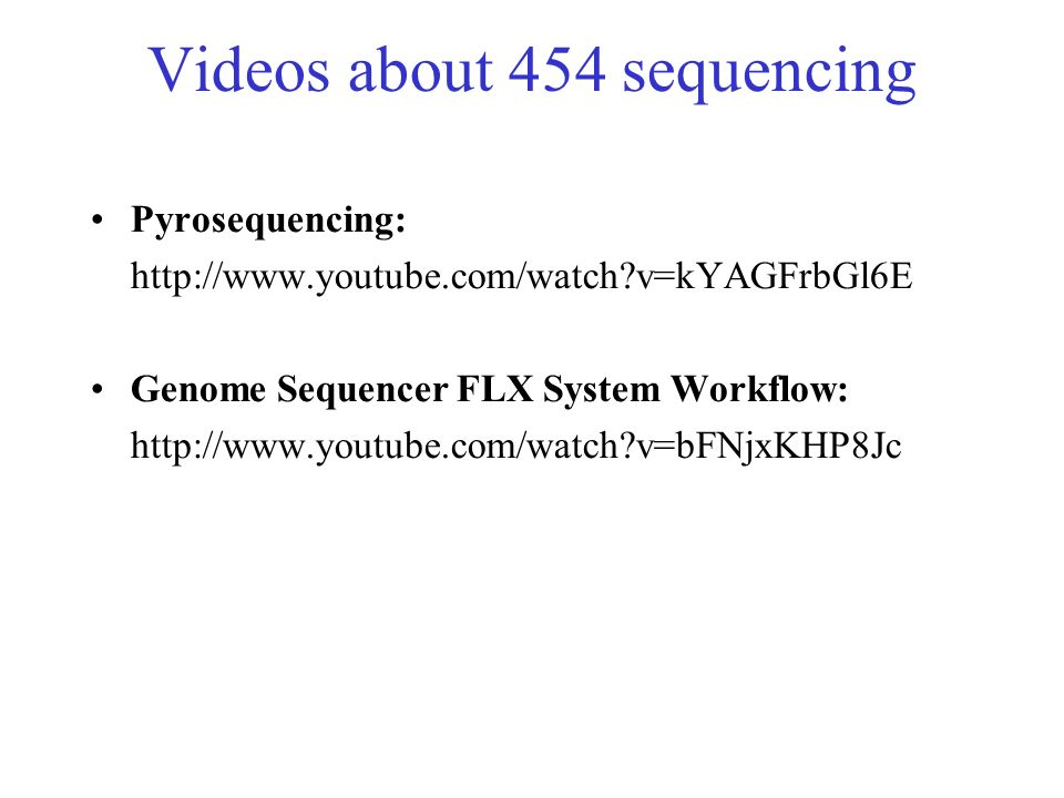 Videos about 454 sequencing Pyrosequencing: http://www.youtube.com/watch?v=kYAGFrbGl6E Genome Sequencer FLX System Workflow: http://www.youtube.com/wa