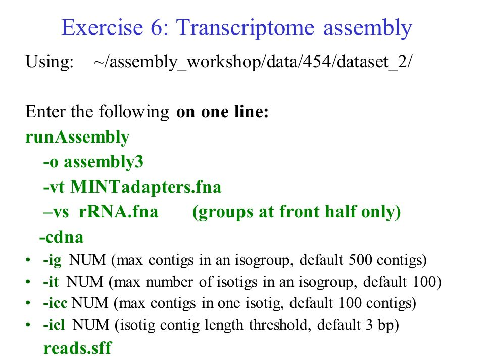 Exercise 6: Transcriptome assembly Using: ~/assembly_workshop/data/454/dataset_2/ Enter the following on one line: runAssembly -o assembly3 -vt MINTad