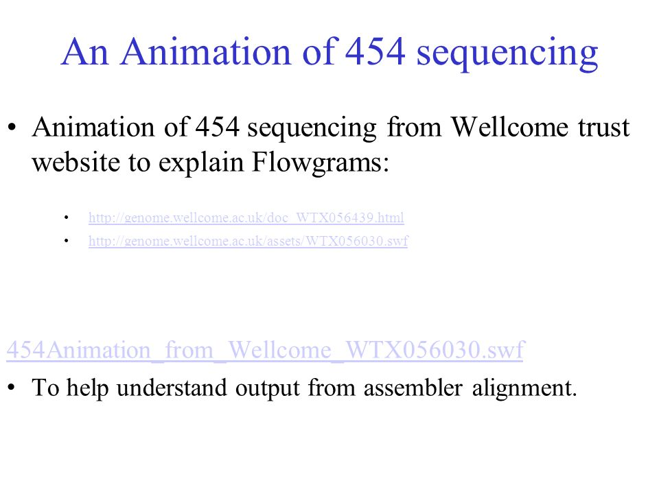 An Animation of 454 sequencing Animation of 454 sequencing from Wellcome trust website to explain Flowgrams: http://genome.wellcome.ac.uk/doc_WTX05643