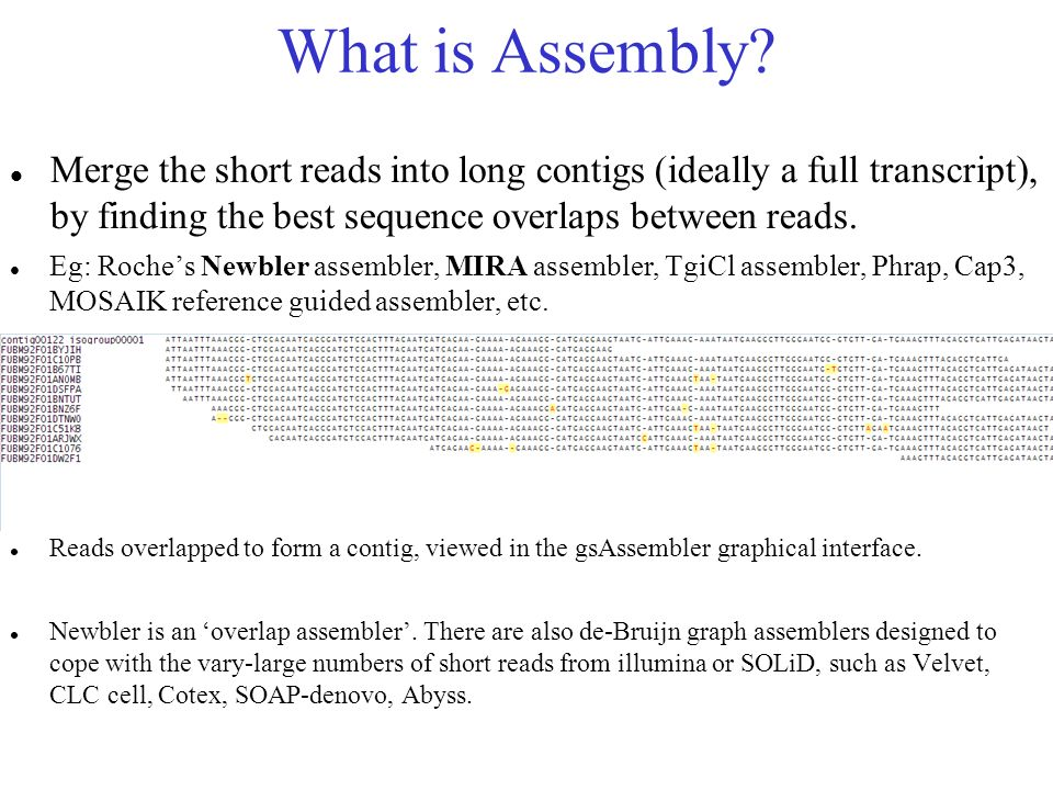 What is Assembly? Merge the short reads into long contigs (ideally a full transcript), by finding the best sequence overlaps between reads. Eg: Roches