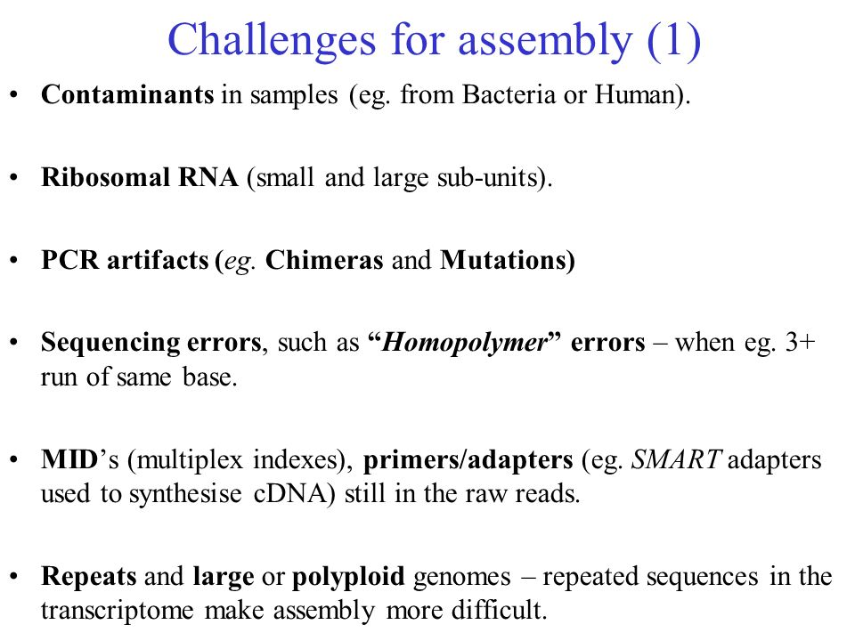 Challenges for assembly (1) Contaminants in samples (eg. from Bacteria or Human). Ribosomal RNA (small and large sub-units). PCR artifacts (eg. Chimer