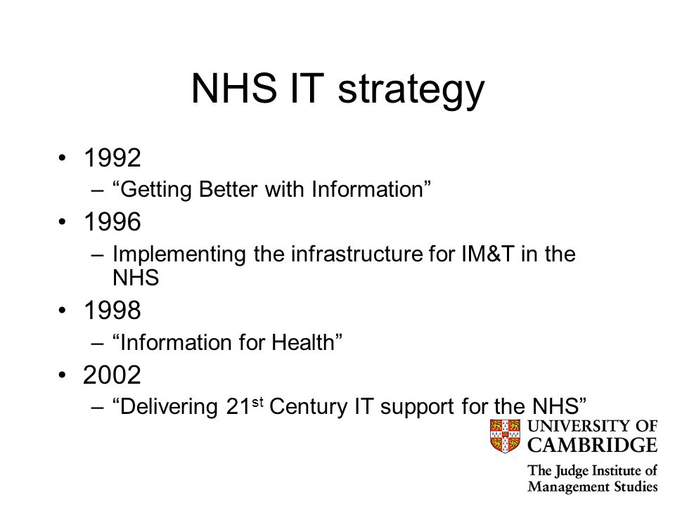 NHS IT strategy 1992 –Getting Better with Information 1996 –Implementing the infrastructure for IM&T in the NHS 1998 –Information for Health 2002 –Delivering 21 st Century IT support for the NHS