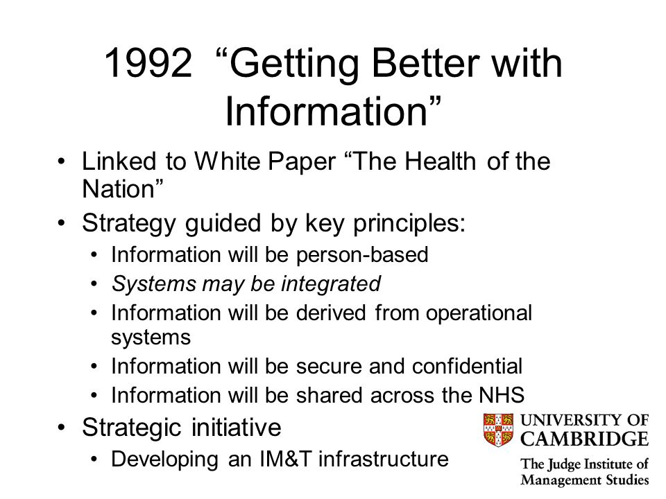 1992 Getting Better with Information Linked to White Paper The Health of the Nation Strategy guided by key principles: Information will be person-based Systems may be integrated Information will be derived from operational systems Information will be secure and confidential Information will be shared across the NHS Strategic initiative Developing an IM&T infrastructure
