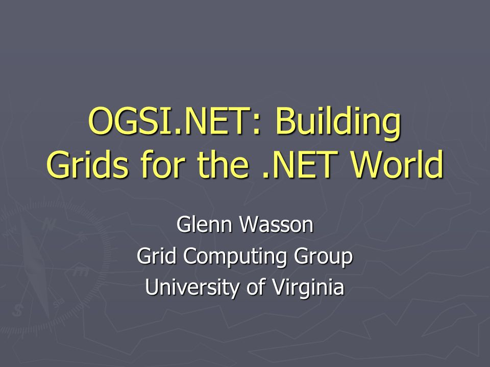 OGSI.NET: Building Grids for the.NET World Glenn Wasson Grid Computing Group University of Virginia