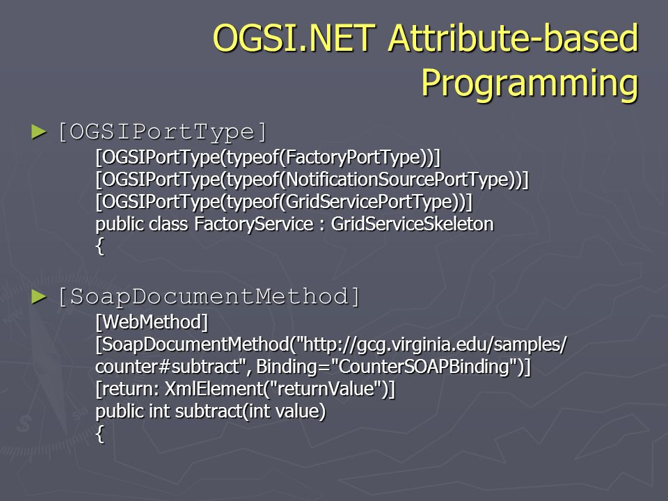OGSI.NET Attribute-based Programming [OGSIPortType] [OGSIPortType][OGSIPortType(typeof(FactoryPortType))][OGSIPortType(typeof(NotificationSourcePortType))][OGSIPortType(typeof(GridServicePortType))] public class FactoryService : GridServiceSkeleton { [SoapDocumentMethod] [SoapDocumentMethod][WebMethod][SoapDocumentMethod( http://gcg.virginia.edu/samples/ counter#subtract , Binding= CounterSOAPBinding )] [return: XmlElement( returnValue )] public int subtract(int value) {