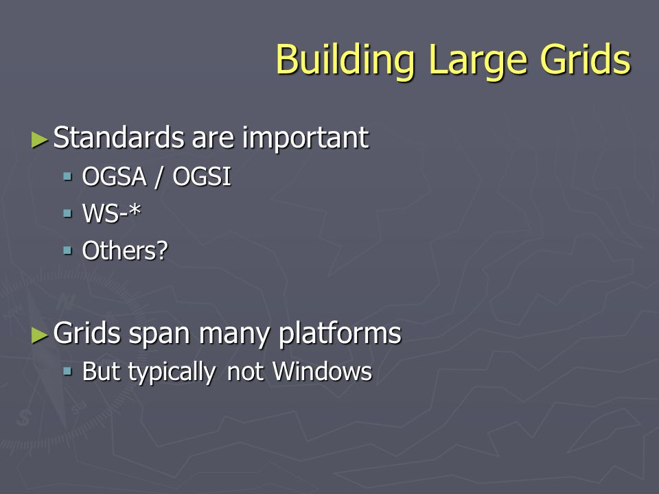 Building Large Grids Standards are important Standards are important OGSA / OGSI OGSA / OGSI WS-* WS-* Others.