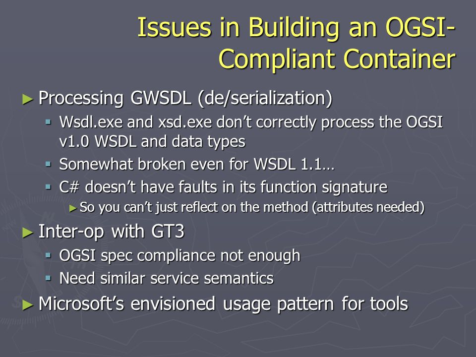 Issues in Building an OGSI- Compliant Container Processing GWSDL (de/serialization) Processing GWSDL (de/serialization) Wsdl.exe and xsd.exe dont correctly process the OGSI v1.0 WSDL and data types Wsdl.exe and xsd.exe dont correctly process the OGSI v1.0 WSDL and data types Somewhat broken even for WSDL 1.1… Somewhat broken even for WSDL 1.1… C# doesnt have faults in its function signature C# doesnt have faults in its function signature So you cant just reflect on the method (attributes needed) So you cant just reflect on the method (attributes needed) Inter-op with GT3 Inter-op with GT3 OGSI spec compliance not enough OGSI spec compliance not enough Need similar service semantics Need similar service semantics Microsofts envisioned usage pattern for tools Microsofts envisioned usage pattern for tools