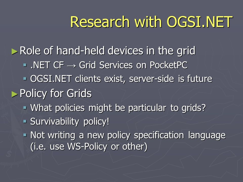 Research with OGSI.NET Role of hand-held devices in the grid Role of hand-held devices in the grid.NET CF Grid Services on PocketPC.NET CF Grid Services on PocketPC OGSI.NET clients exist, server-side is future OGSI.NET clients exist, server-side is future Policy for Grids Policy for Grids What policies might be particular to grids.