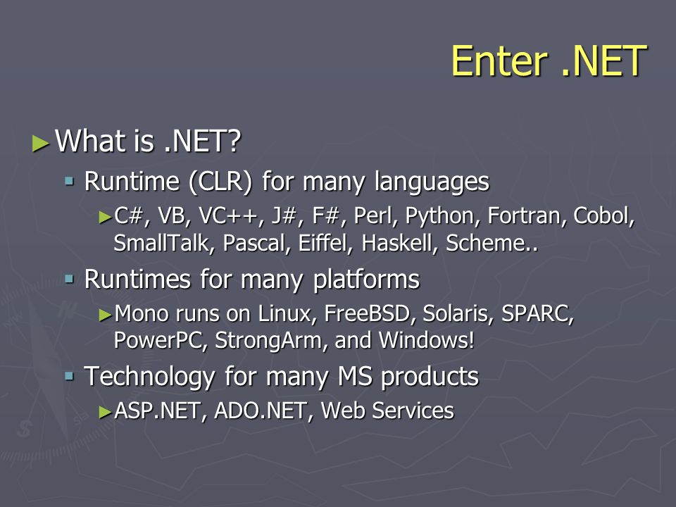 Enter.NET What is.NET? What is.NET? Runtime (CLR) for many languages Runtime (CLR) for many languages C#, VB, VC++, J#, F#, Perl, Python, Fortran, Cob