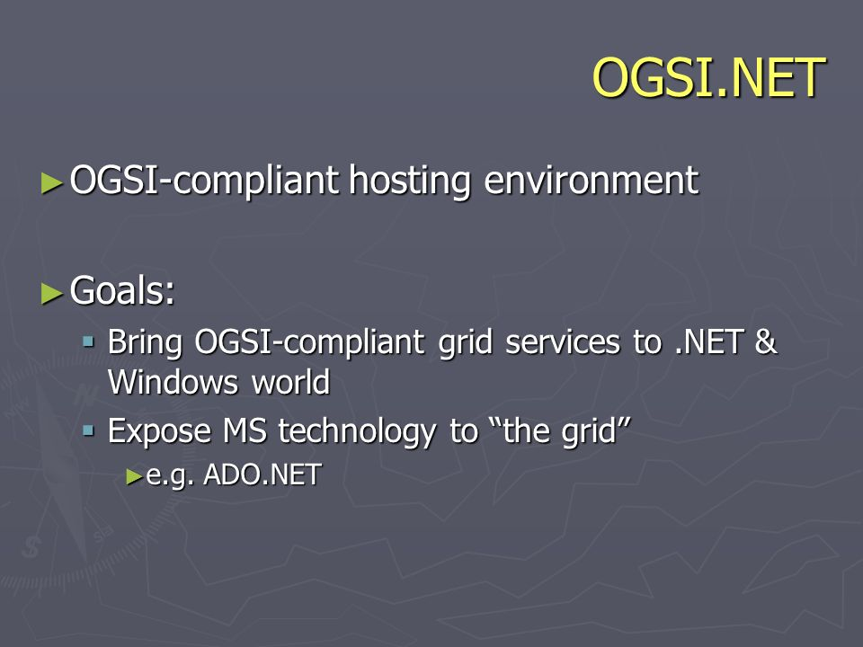 OGSI.NET OGSI-compliant hosting environment OGSI-compliant hosting environment Goals: Goals: Bring OGSI-compliant grid services to.NET & Windows world Bring OGSI-compliant grid services to.NET & Windows world Expose MS technology to the grid Expose MS technology to the grid e.g.