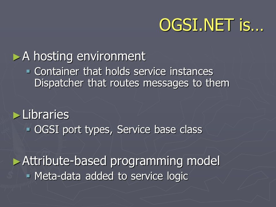 OGSI.NET is… A hosting environment A hosting environment Container that holds service instances Dispatcher that routes messages to them Container that holds service instances Dispatcher that routes messages to them Libraries Libraries OGSI port types, Service base class OGSI port types, Service base class Attribute-based programming model Attribute-based programming model Meta-data added to service logic Meta-data added to service logic