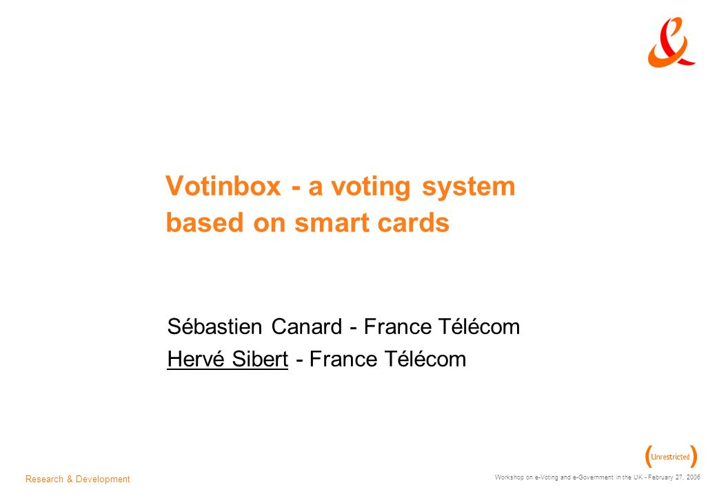 Research & Development Workshop on e-Voting and e-Government in the UK - February 27, 2006 Votinbox - a voting system based on smart cards Sébastien Canard - France Télécom Hervé Sibert - France Télécom