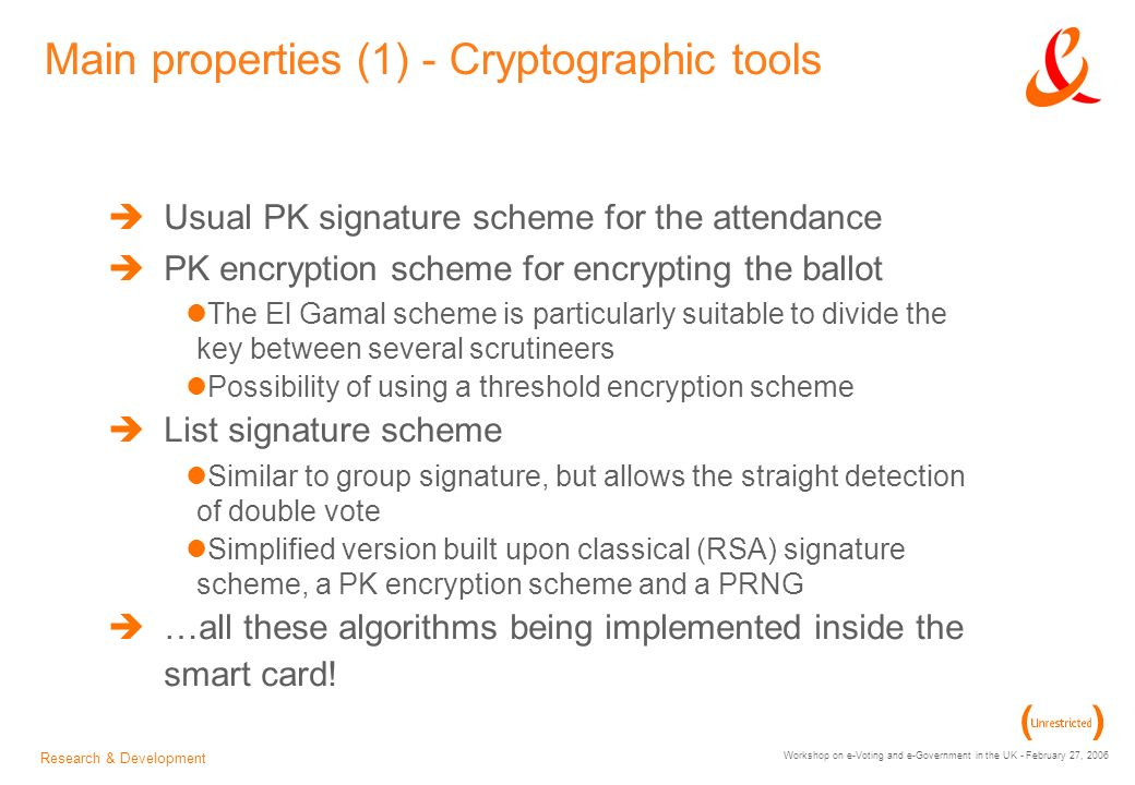 Research & Development Workshop on e-Voting and e-Government in the UK - February 27, 2006 Main properties (1) - Cryptographic tools Usual PK signature scheme for the attendance PK encryption scheme for encrypting the ballot The El Gamal scheme is particularly suitable to divide the key between several scrutineers Possibility of using a threshold encryption scheme List signature scheme Similar to group signature, but allows the straight detection of double vote Simplified version built upon classical (RSA) signature scheme, a PK encryption scheme and a PRNG …all these algorithms being implemented inside the smart card!
