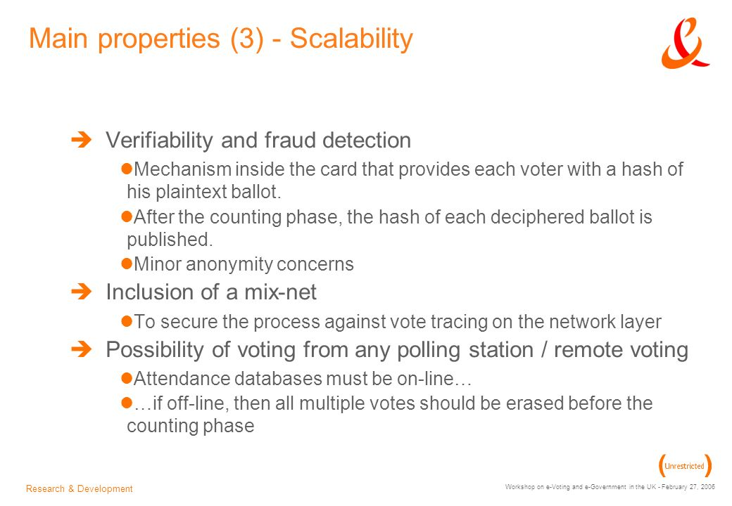 Research & Development Workshop on e-Voting and e-Government in the UK - February 27, 2006 Main properties (3) - Scalability Verifiability and fraud detection Mechanism inside the card that provides each voter with a hash of his plaintext ballot.