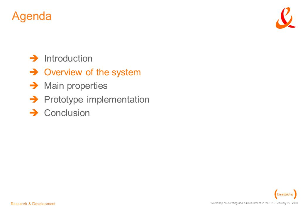 Research & Development Workshop on e-Voting and e-Government in the UK - February 27, 2006 Agenda Introduction Overview of the system Main properties Prototype implementation Conclusion
