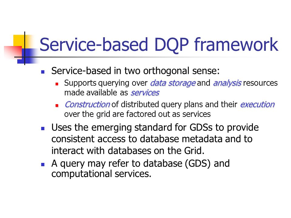 Service-based DQP framework Service-based in two orthogonal sense: data storageanalysis services Supports querying over data storage and analysis resources made available as services Constructionexecution Construction of distributed query plans and their execution over the grid are factored out as services Uses the emerging standard for GDSs to provide consistent access to database metadata and to interact with databases on the Grid.