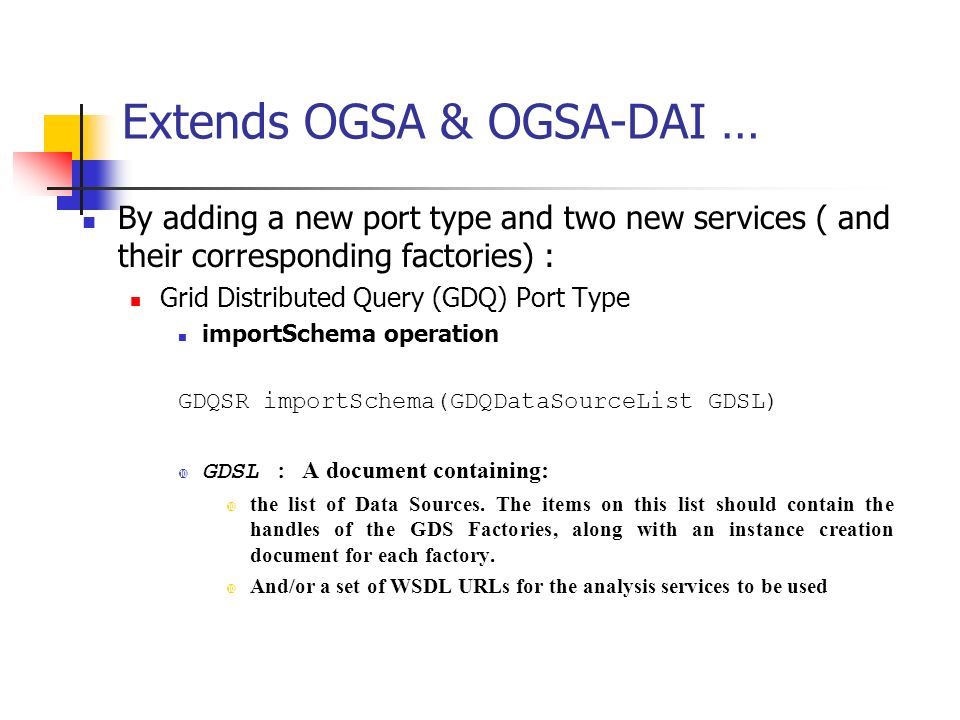 Extends OGSA & OGSA-DAI … By adding a new port type and two new services ( and their corresponding factories) : Grid Distributed Query (GDQ) Port Type