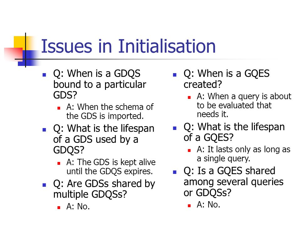 Issues in Initialisation Q: When is a GDQS bound to a particular GDS? A: When the schema of the GDS is imported. Q: What is the lifespan of a GDS used