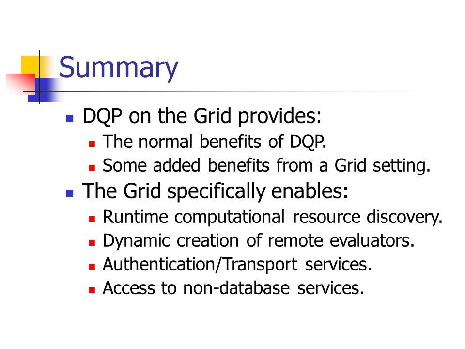 Summary DQP on the Grid provides: The normal benefits of DQP. Some added benefits from a Grid setting. The Grid specifically enables: Runtime computat