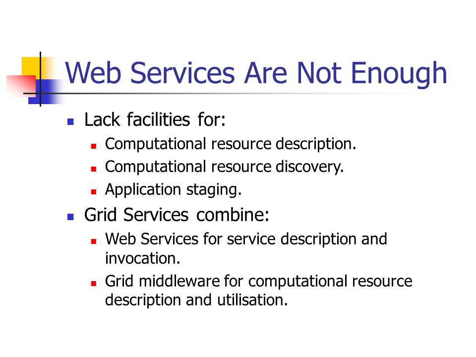 Web Services Are Not Enough Lack facilities for: Computational resource description.