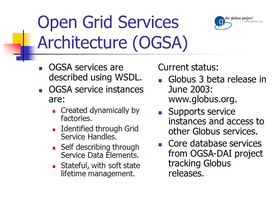 Open Grid Services Architecture (OGSA) OGSA services are described using WSDL. OGSA service instances are: Created dynamically by factories. Identifie