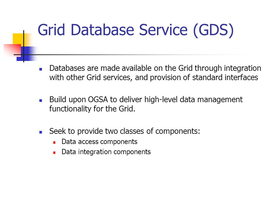 Grid Database Service (GDS) Databases are made available on the Grid through integration with other Grid services, and provision of standard interfaces Build upon OGSA to deliver high-level data management functionality for the Grid.