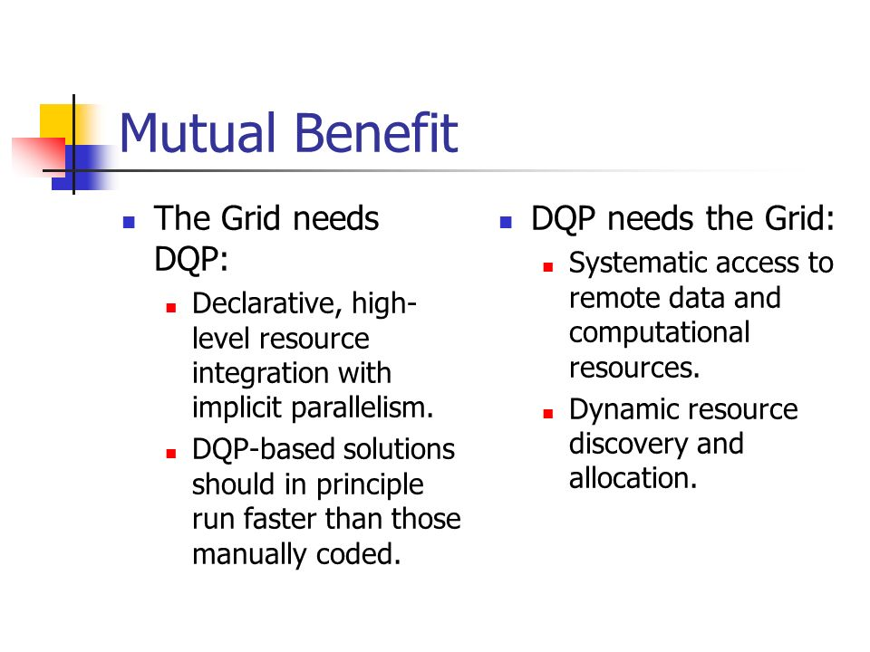 Mutual Benefit The Grid needs DQP: Declarative, high- level resource integration with implicit parallelism. DQP-based solutions should in principle ru