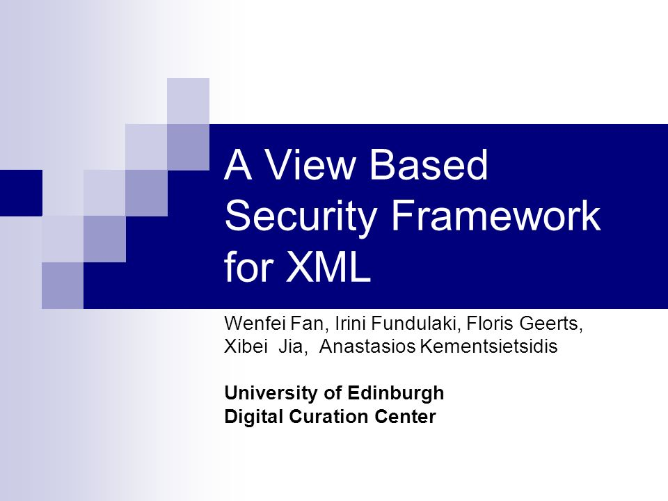 A View Based Security Framework for XML Wenfei Fan, Irini Fundulaki, Floris Geerts, Xibei Jia, Anastasios Kementsietsidis University of Edinburgh Digital Curation Center