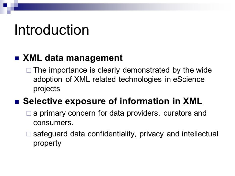Introduction XML data management The importance is clearly demonstrated by the wide adoption of XML related technologies in eScience projects Selective exposure of information in XML a primary concern for data providers, curators and consumers.