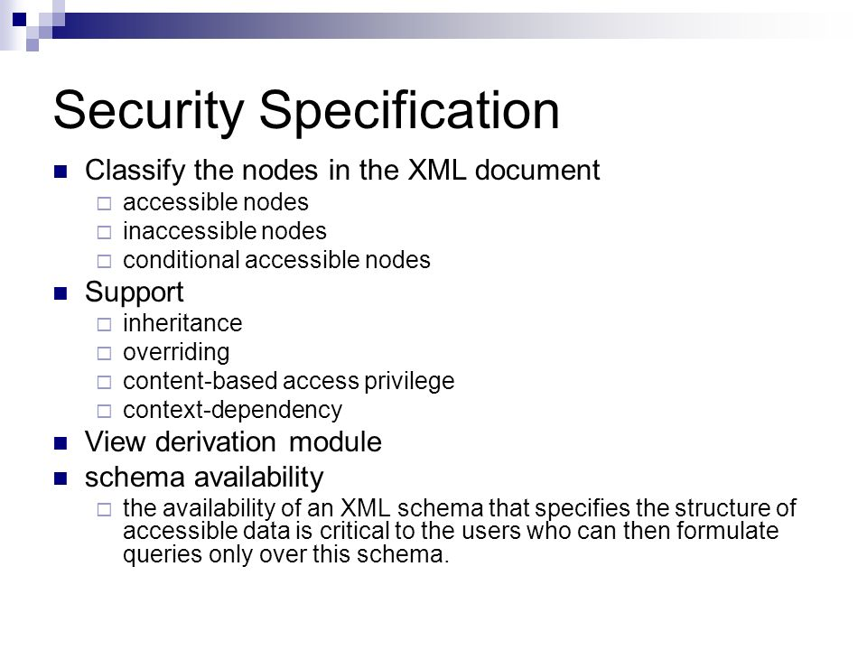 Security Specification Classify the nodes in the XML document accessible nodes inaccessible nodes conditional accessible nodes Support inheritance overriding content-based access privilege context-dependency View derivation module schema availability the availability of an XML schema that specifies the structure of accessible data is critical to the users who can then formulate queries only over this schema.