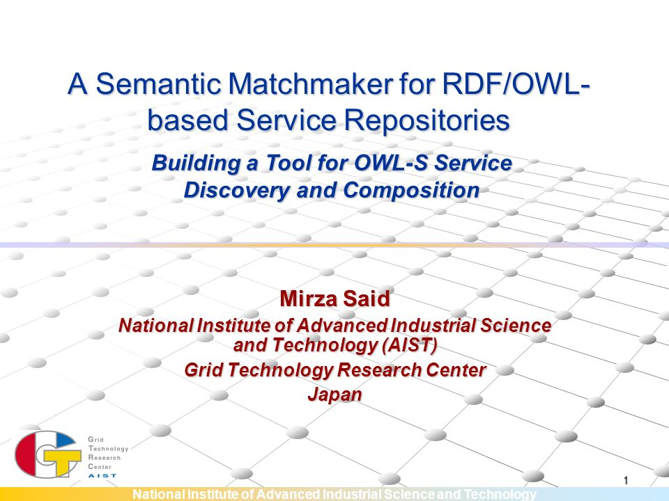 National Institute of Advanced Industrial Science and Technology 1 A Semantic Matchmaker for RDF/OWL- based Service Repositories Mirza Said National Institute of Advanced Industrial Science and Technology (AIST) Grid Technology Research Center Japan Building a Tool for OWL-S Service Discovery and Composition