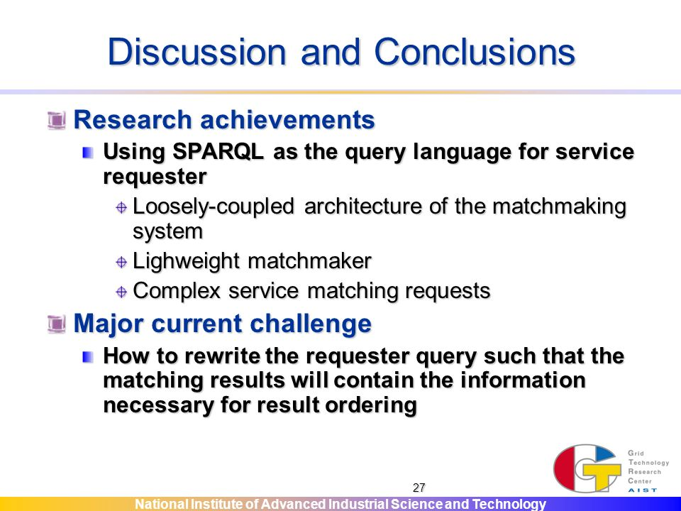 National Institute of Advanced Industrial Science and Technology 27 Discussion and Conclusions Research achievements Using SPARQL as the query language for service requester Loosely-coupled architecture of the matchmaking system Lighweight matchmaker Complex service matching requests Major current challenge How to rewrite the requester query such that the matching results will contain the information necessary for result ordering