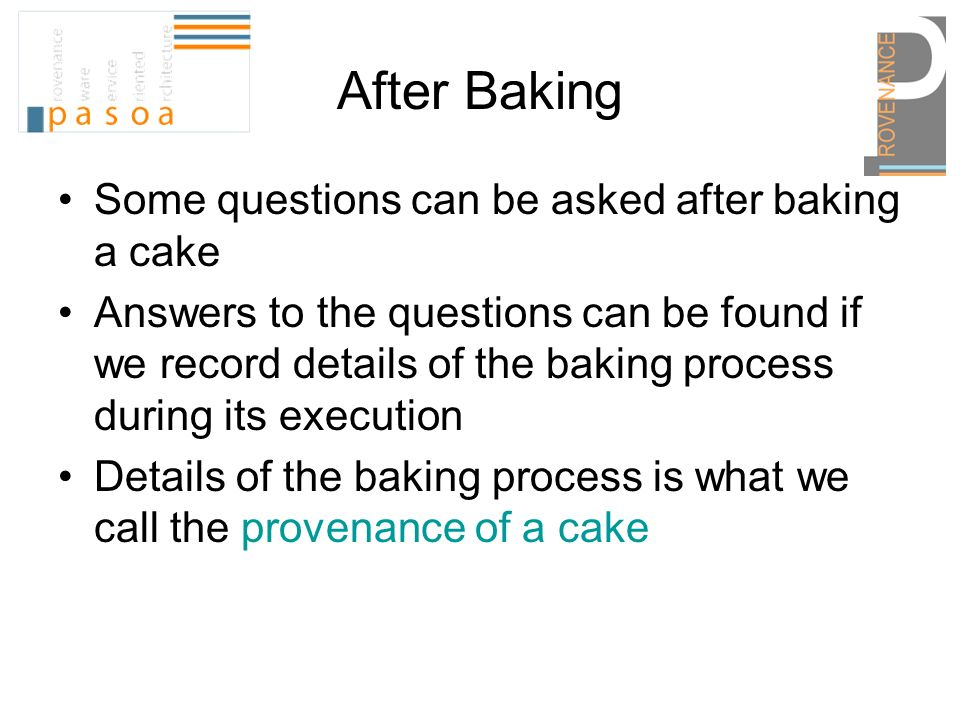 After Baking Some questions can be asked after baking a cake Answers to the questions can be found if we record details of the baking process during its execution Details of the baking process is what we call the provenance of a cake