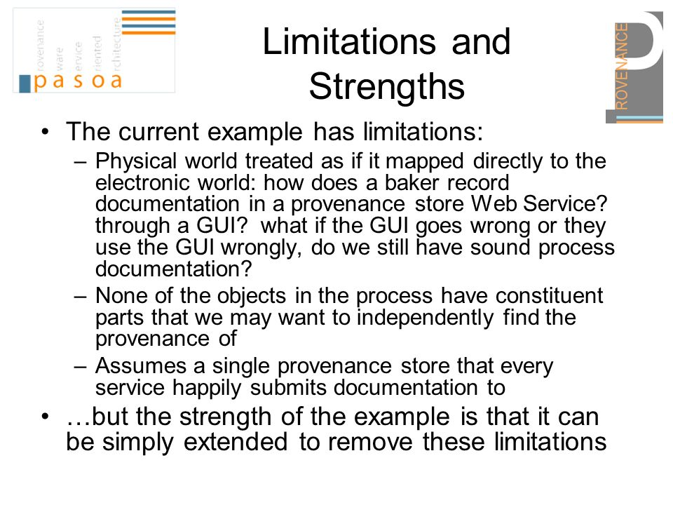 Limitations and Strengths The current example has limitations: –Physical world treated as if it mapped directly to the electronic world: how does a baker record documentation in a provenance store Web Service.
