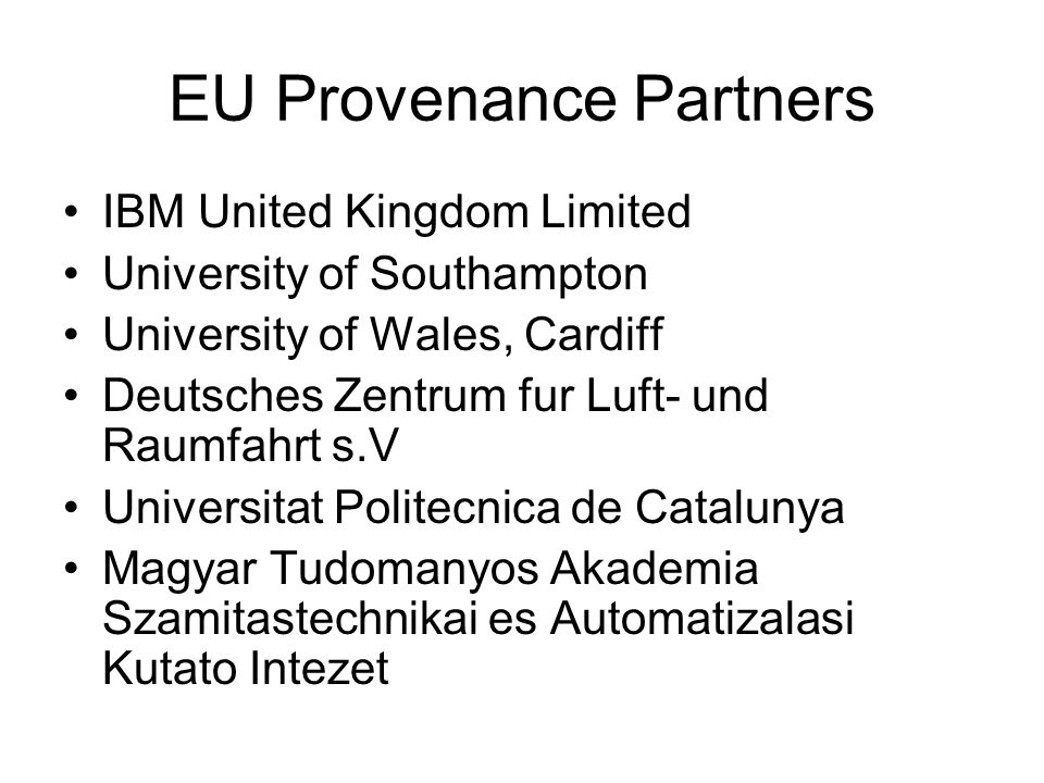 EU Provenance Partners IBM United Kingdom Limited University of Southampton University of Wales, Cardiff Deutsches Zentrum fur Luft- und Raumfahrt s.V Universitat Politecnica de Catalunya Magyar Tudomanyos Akademia Szamitastechnikai es Automatizalasi Kutato Intezet